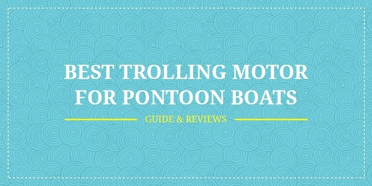 Best Trolling Motor for Pontoon Boats – Guide & Reviews